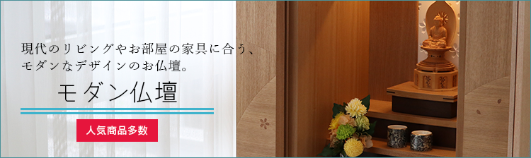現代のリビングやお部屋の家具に合う、モダンなデザインのお仏壇。 モダン仏壇はこちら! 人気商品多数